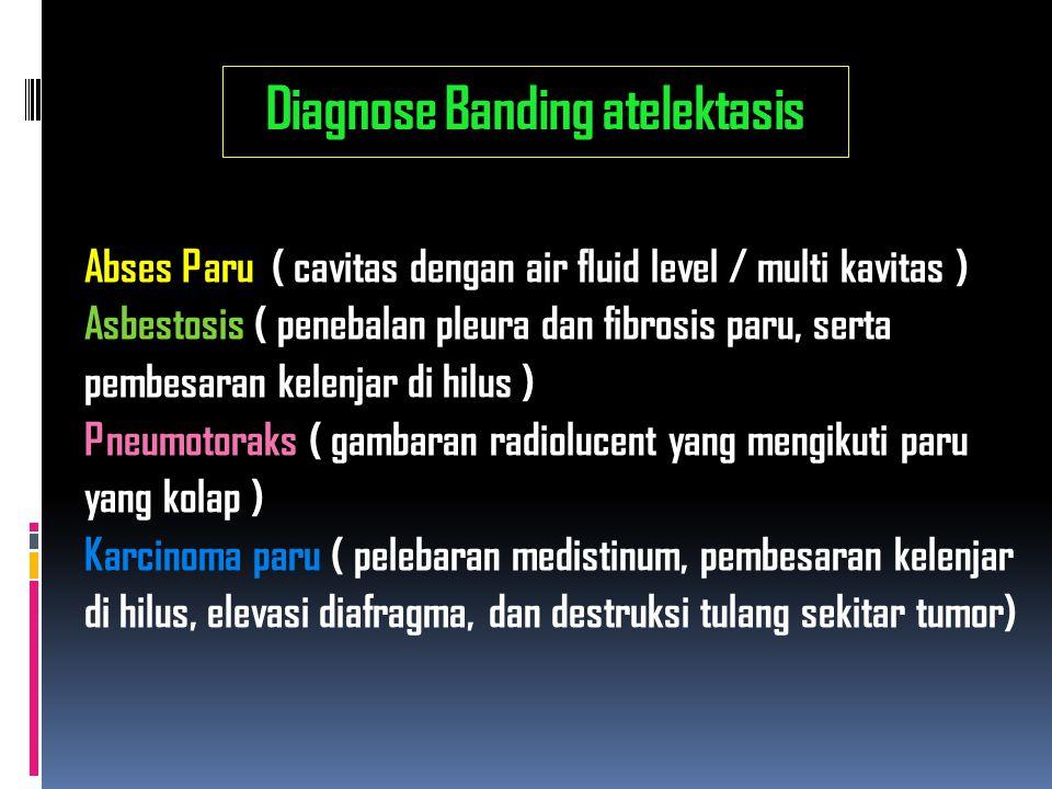 Diagnose Banding atelektasis Abses Paru ( cavitas dengan air fluid level / multi kavitas ) Asbestosis ( penebalan pleura dan fibrosis paru, serta pemb