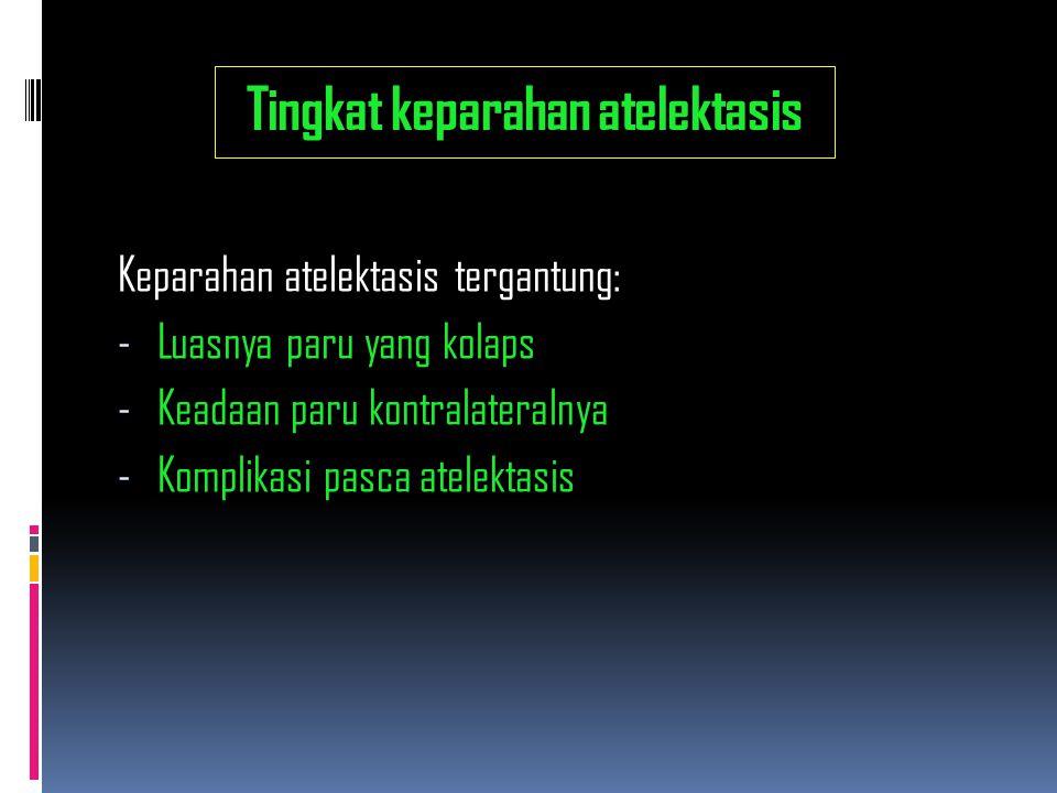 Tingkat keparahan atelektasis Keparahan atelektasis tergantung: - Luasnya paru yang kolaps - Keadaan paru kontralateralnya - Komplikasi pasca atelekta