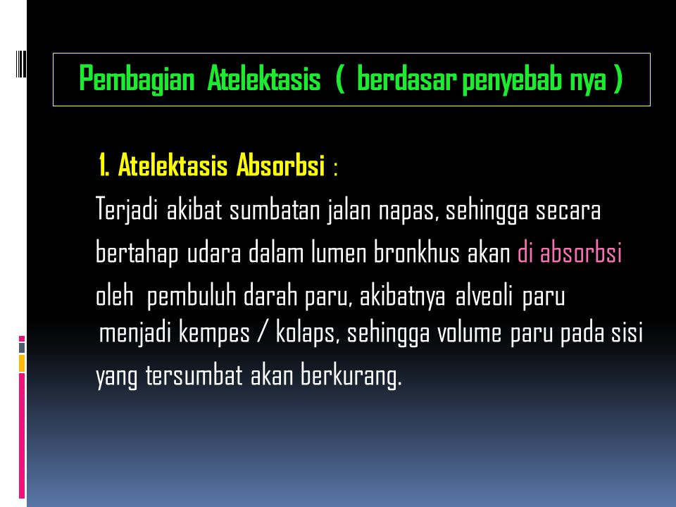 Pembagian Atelektasis ( berdasar penyebab nya ) 1. Atelektasis Absorbsi : Terjadi akibat sumbatan jalan napas, sehingga secara bertahap udara dalam lu