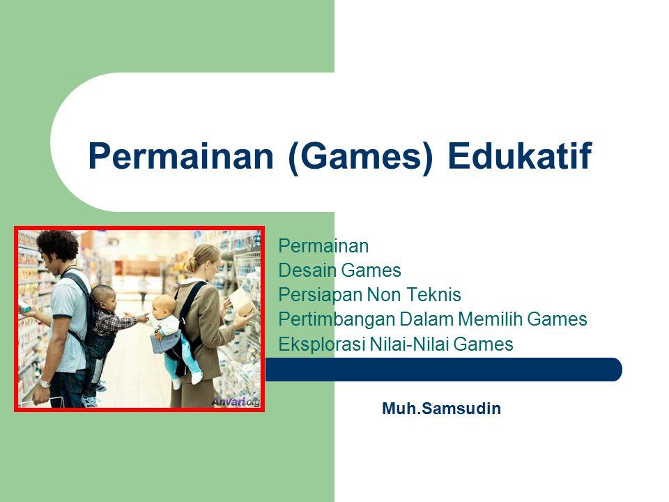 Permainan (Games) Edukatif Permainan Desain Games Persiapan Non Teknis Pertimbangan Dalam Memilih Games Eksplorasi Nilai-Nilai Games Muh.Samsudin