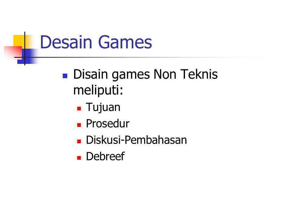 Desain Games Disain games Non Teknis meliputi: Tujuan Prosedur Diskusi-Pembahasan Debreef