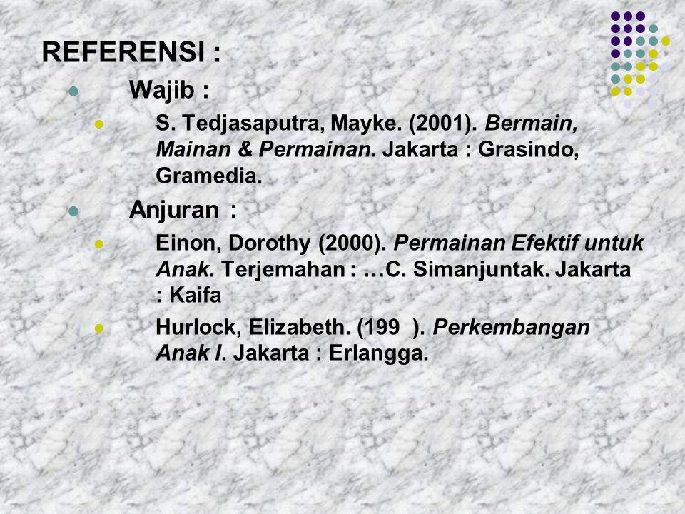 REFERENSI : Wajib : S. Tedjasaputra, Mayke. (2001). Bermain, Mainan & Permainan. Jakarta : Grasindo, Gramedia. Anjuran : Einon, Dorothy (2000). Permai