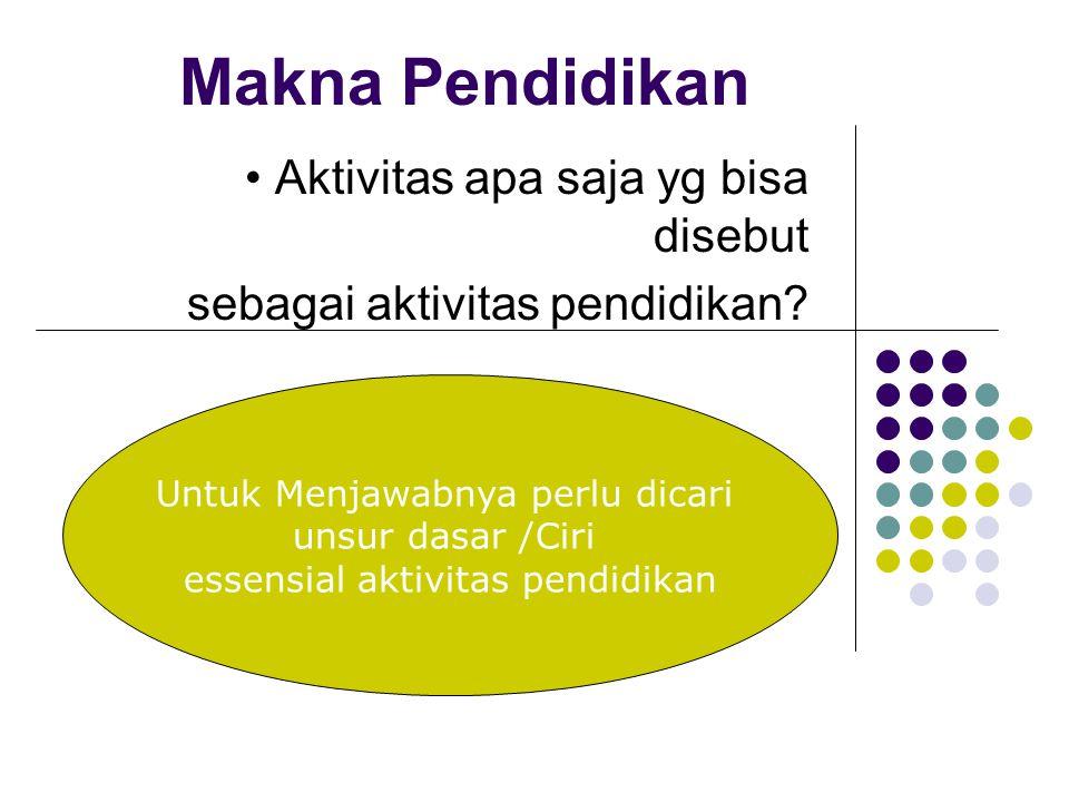Makna Pendidikan Aktivitas apa saja yg bisa disebut sebagai aktivitas pendidikan? Untuk Menjawabnya perlu dicari unsur dasar /Ciri essensial aktivitas