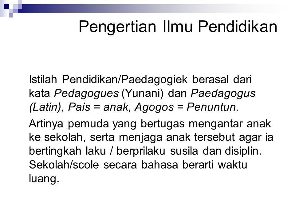 Pengertian Ilmu Pendidikan Istilah Pendidikan/Paedagogiek berasal dari kata Pedagogues (Yunani) dan Paedagogus (Latin), Pais = anak, Agogos = Penuntun