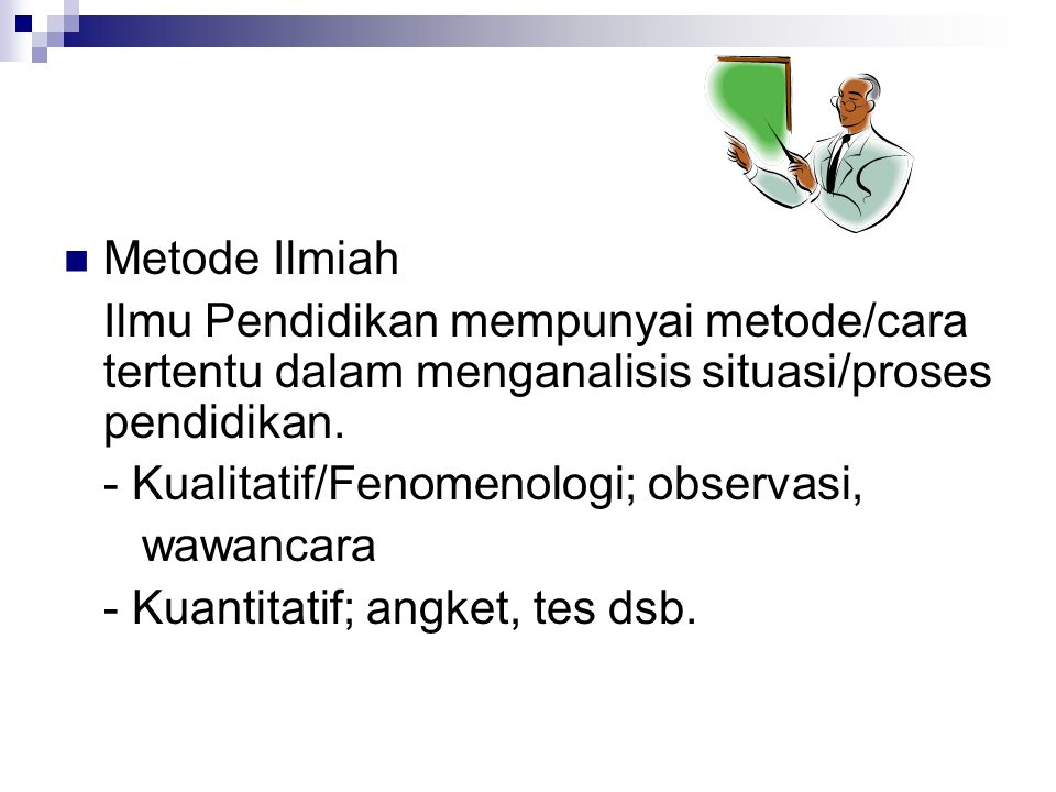 Metode Ilmiah Ilmu Pendidikan mempunyai metode/cara tertentu dalam menganalisis situasi/proses pendidikan. - Kualitatif/Fenomenologi; observasi, wawan