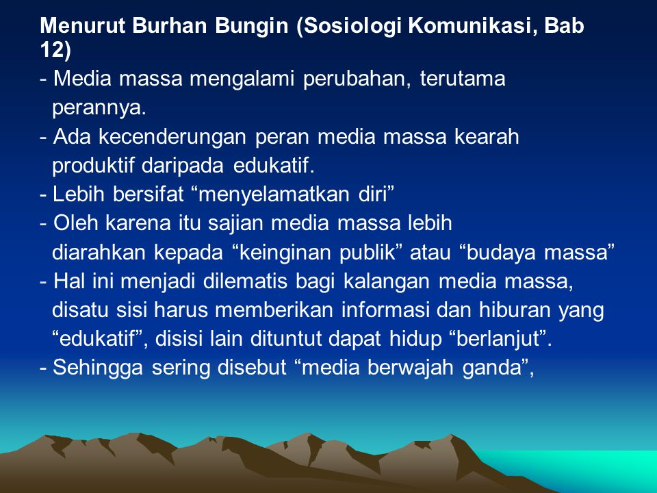 Menurut Burhan Bungin (Sosiologi Komunikasi, Bab 12) - Media massa mengalami perubahan, terutama perannya. - Ada kecenderungan peran media massa keara