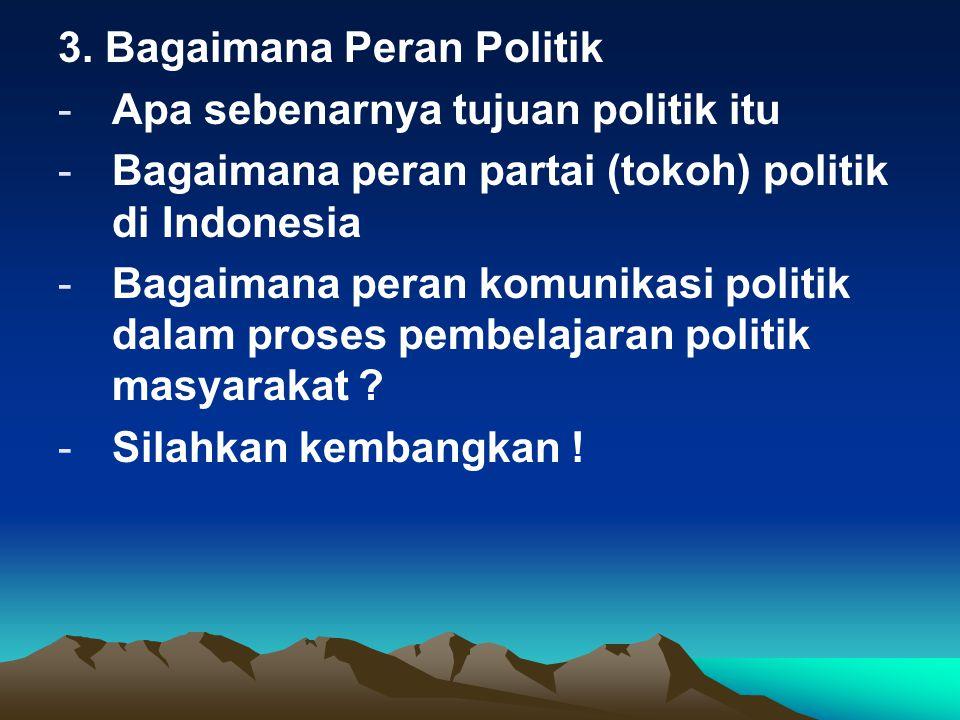 3. Bagaimana Peran Politik -Apa sebenarnya tujuan politik itu -Bagaimana peran partai (tokoh) politik di Indonesia -Bagaimana peran komunikasi politik