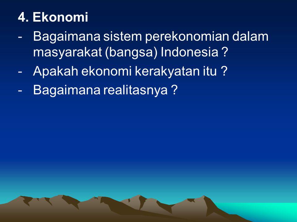 4. Ekonomi -Bagaimana sistem perekonomian dalam masyarakat (bangsa) Indonesia ? -Apakah ekonomi kerakyatan itu ? -Bagaimana realitasnya ?