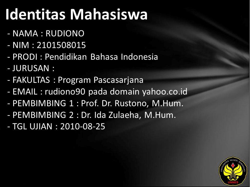 Identitas Mahasiswa - NAMA : RUDIONO - NIM : 2101508015 - PRODI : Pendidikan Bahasa Indonesia - JURUSAN : - FAKULTAS : Program Pascasarjana - EMAIL : rudiono90 pada domain yahoo.co.id - PEMBIMBING 1 : Prof.