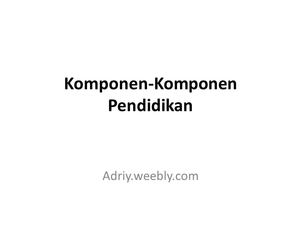 Komponen-Komponen Pendidikan Adriy.weebly.com