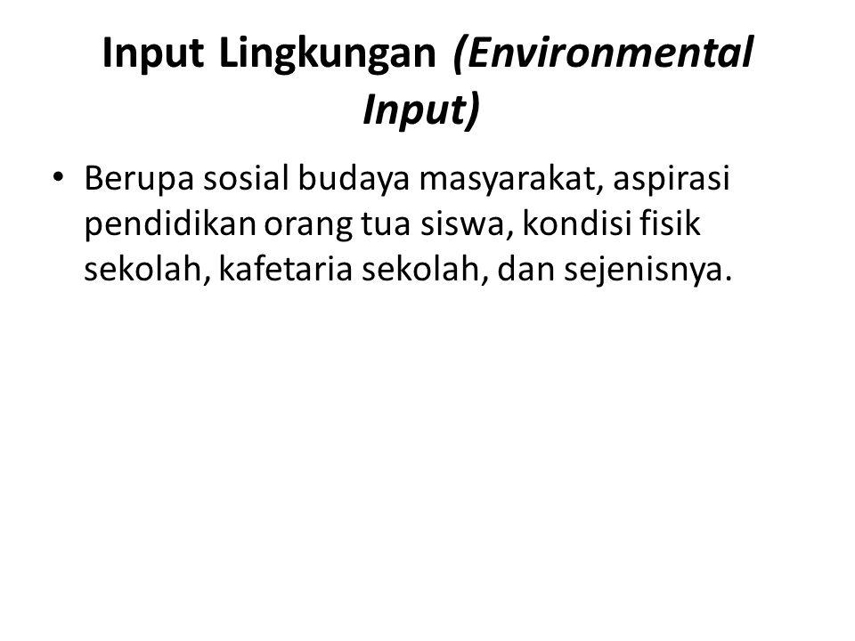 Input Lingkungan (Environmental Input) Berupa sosial budaya masyarakat, aspirasi pendidikan orang tua siswa, kondisi fisik sekolah, kafetaria sekolah, dan sejenisnya.