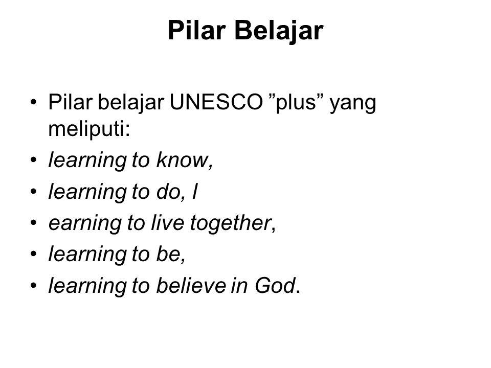 "Pilar Belajar Pilar belajar UNESCO ""plus"" yang meliputi: learning to know, learning to do, l earning to live together, learning to be, learning to bel"