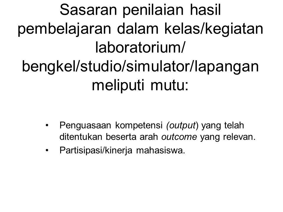Sasaran penilaian hasil pembelajaran dalam kelas/kegiatan laboratorium/ bengkel/studio/simulator/lapangan meliputi mutu: Penguasaan kompetensi (output