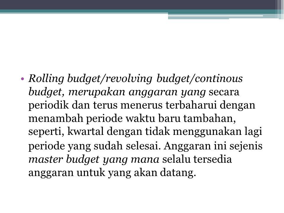 Rolling budget/revolving budget/continous budget, merupakan anggaran yang secara periodik dan terus menerus terbaharui dengan menambah periode waktu b