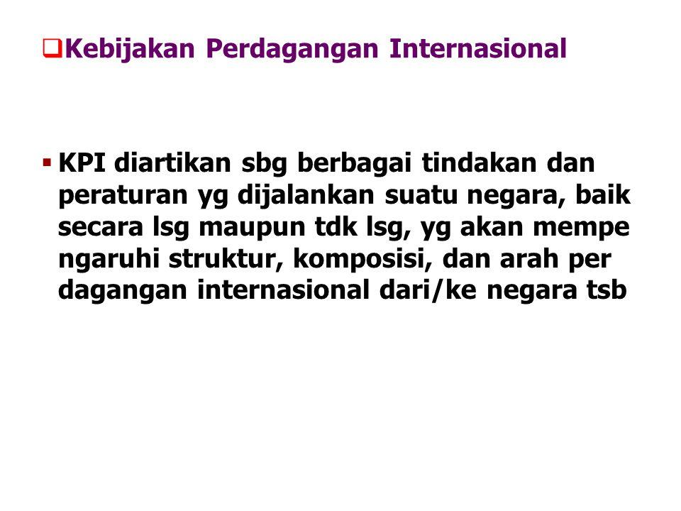  Kebijakan Perdagangan Internasional  KPI diartikan sbg berbagai tindakan dan peraturan yg dijalankan suatu negara, baik secara lsg maupun tdk lsg,