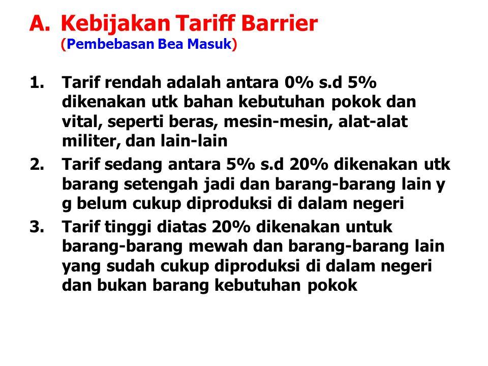 A.Kebijakan Tariff Barrier (Pembebasan Bea Masuk) 1.Tarif rendah adalah antara 0% s.d 5% dikenakan utk bahan kebutuhan pokok dan vital, seperti beras,