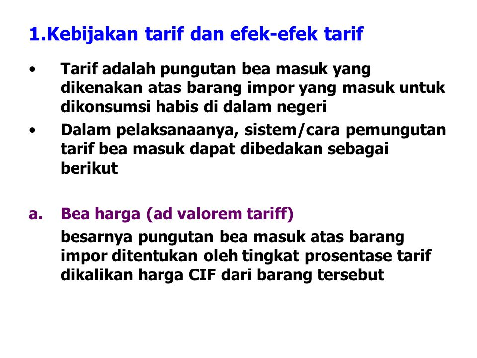 1.Kebijakan tarif dan efek-efek tarif Tarif adalah pungutan bea masuk yang dikenakan atas barang impor yang masuk untuk dikonsumsi habis di dalam nege