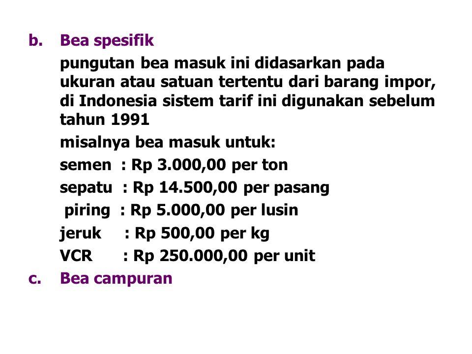 b.Bea spesifik pungutan bea masuk ini didasarkan pada ukuran atau satuan tertentu dari barang impor, di Indonesia sistem tarif ini digunakan sebelum t