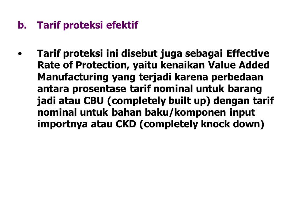 b.Tarif proteksi efektif Tarif proteksi ini disebut juga sebagai Effective Rate of Protection, yaitu kenaikan Value Added Manufacturing yang terjadi k