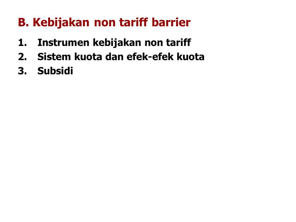 B. Kebijakan non tariff barrier 1.Instrumen kebijakan non tariff 2.Sistem kuota dan efek-efek kuota 3.Subsidi