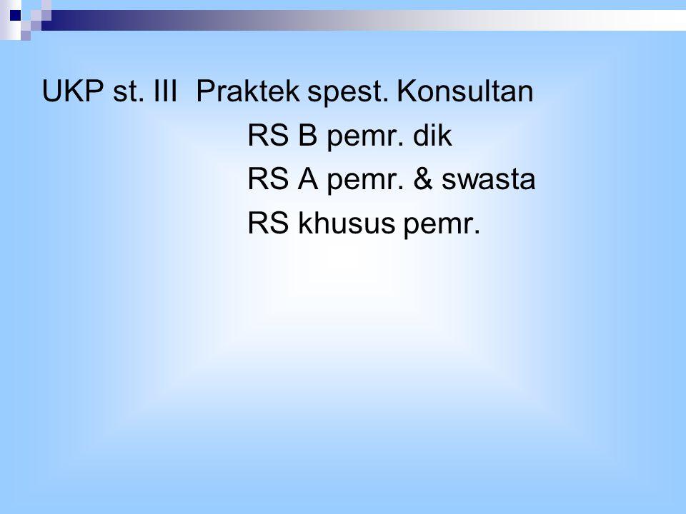 UKP st. III Praktek spest. Konsultan RS B pemr. dik RS A pemr. & swasta RS khusus pemr.