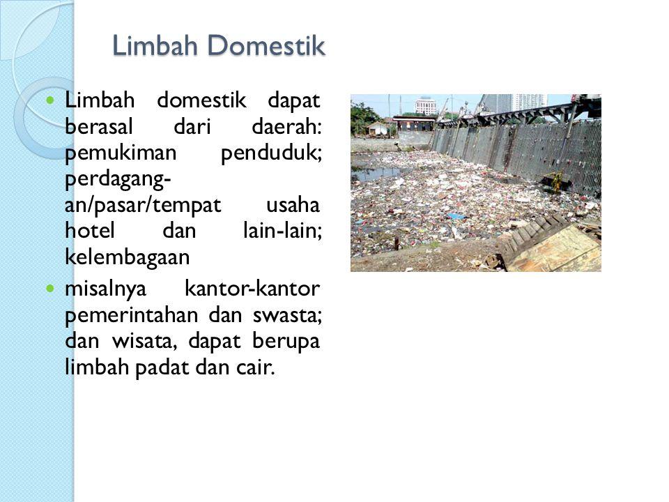 Limbah Domestik Limbah domestik dapat berasal dari daerah: pemukiman penduduk; perdagang- an/pasar/tempat usaha hotel dan lain-lain; kelembagaan misalnya kantor-kantor pemerintahan dan swasta; dan wisata, dapat berupa limbah padat dan cair.
