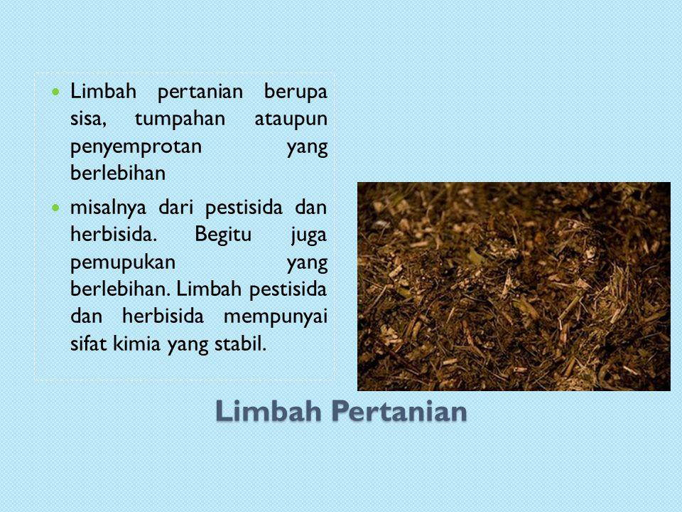 Limbah Pertanian Limbah pertanian berupa sisa, tumpahan ataupun penyemprotan yang berlebihan misalnya dari pestisida dan herbisida.