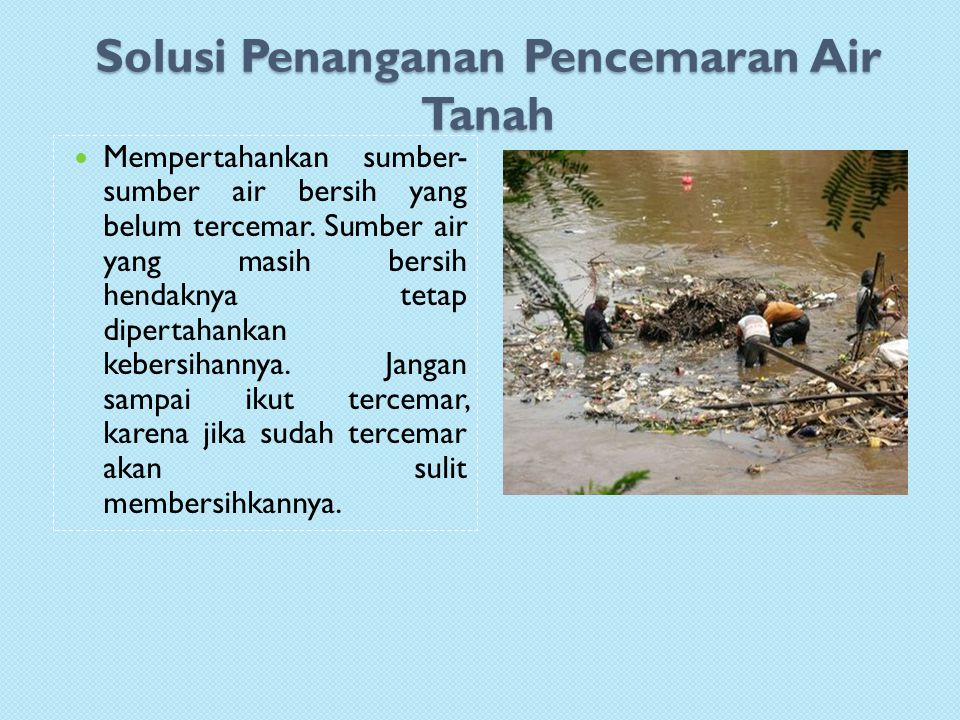 Solusi Penanganan Pencemaran Air Tanah Mempertahankan sumber- sumber air bersih yang belum tercemar.