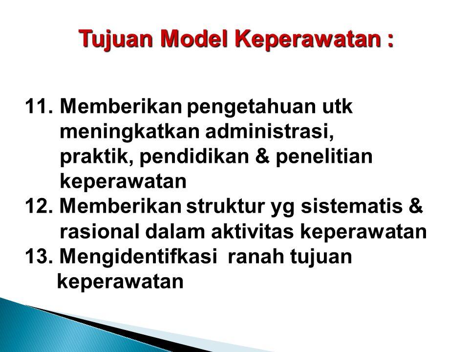 Tujuan Model Keperawatan : 11.Memberikan pengetahuan utk meningkatkan administrasi, praktik, pendidikan & penelitian keperawatan 12. Memberikan strukt