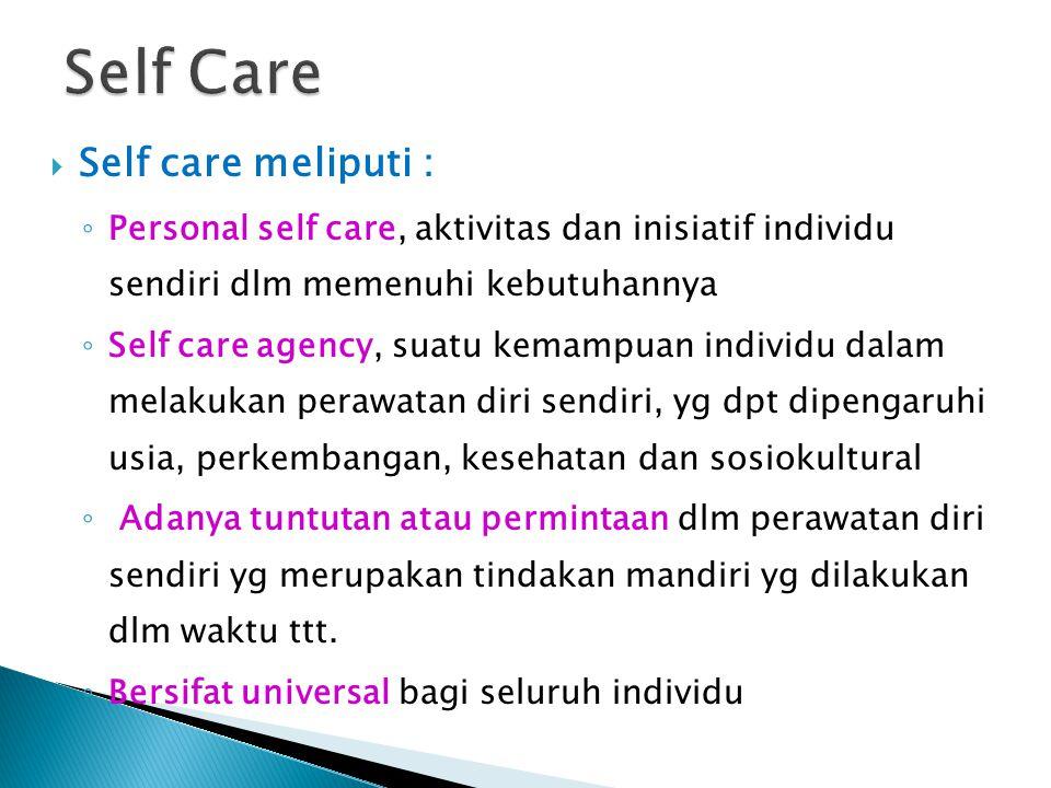 SSelf care meliputi : ◦P◦Personal self care, aktivitas dan inisiatif individu sendiri dlm memenuhi kebutuhannya ◦S◦Self care agency, suatu kemampuan