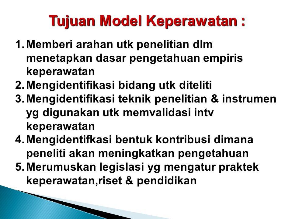 Tujuan Model Keperawatan : 1.Memberi arahan utk penelitian dlm menetapkan dasar pengetahuan empiris keperawatan 2.Mengidentifikasi bidang utk diteliti