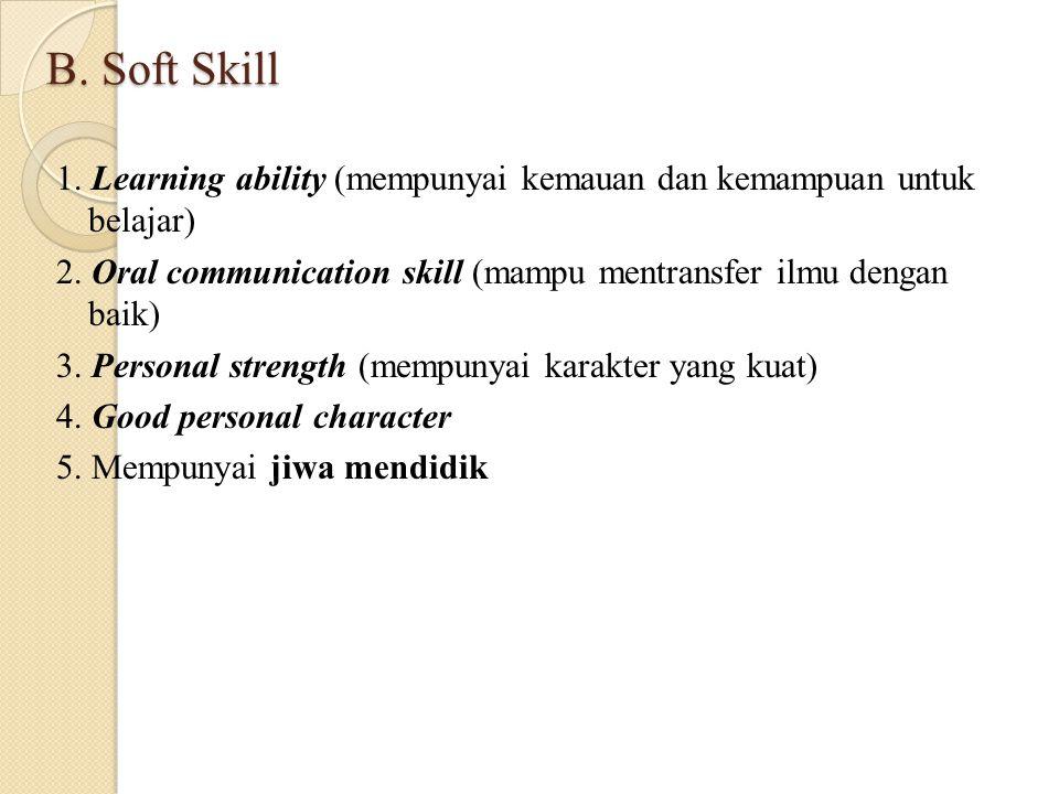 B. Soft Skill 1. Learning ability (mempunyai kemauan dan kemampuan untuk belajar) 2. Oral communication skill (mampu mentransfer ilmu dengan baik) 3.