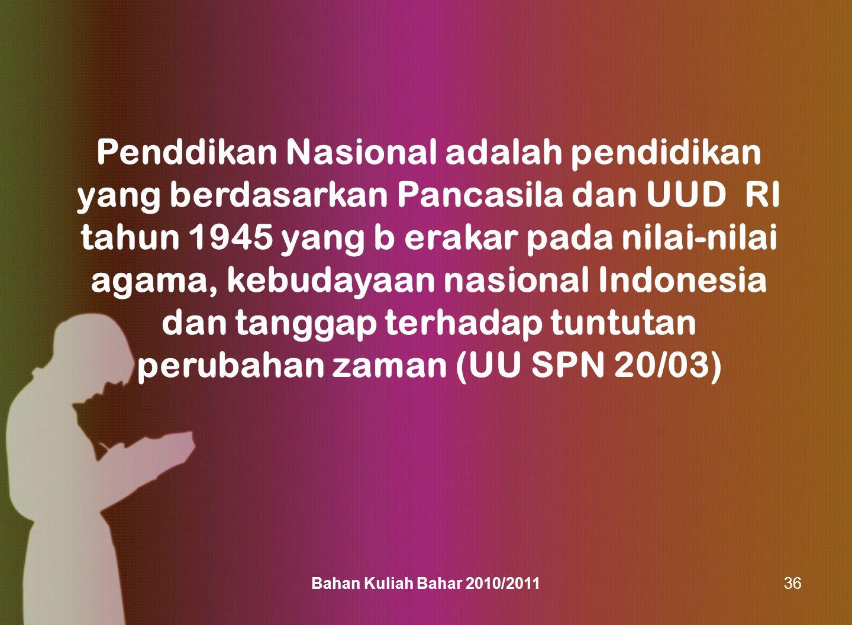 Bahan Kuliah Bahar 2010/201136 Penddikan Nasional adalah pendidikan yang berdasarkan Pancasila dan UUD RI tahun 1945 yang b erakar pada nilai-nilai ag