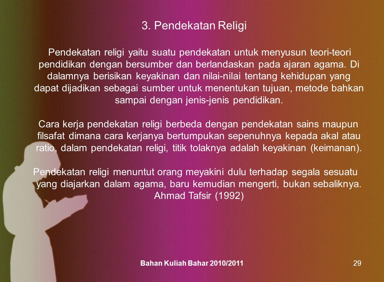 Bahan Kuliah Bahar 2010/201129 3. Pendekatan Religi Pendekatan religi yaitu suatu pendekatan untuk menyusun teori-teori pendidikan dengan bersumber da