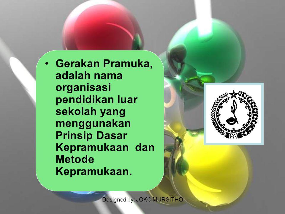 Designed by: JOKO MURSITHO Gerakan Pramuka, adalah nama organisasi pendidikan luar sekolah yang menggunakan Prinsip Dasar Kepramukaan dan Metode Kepra