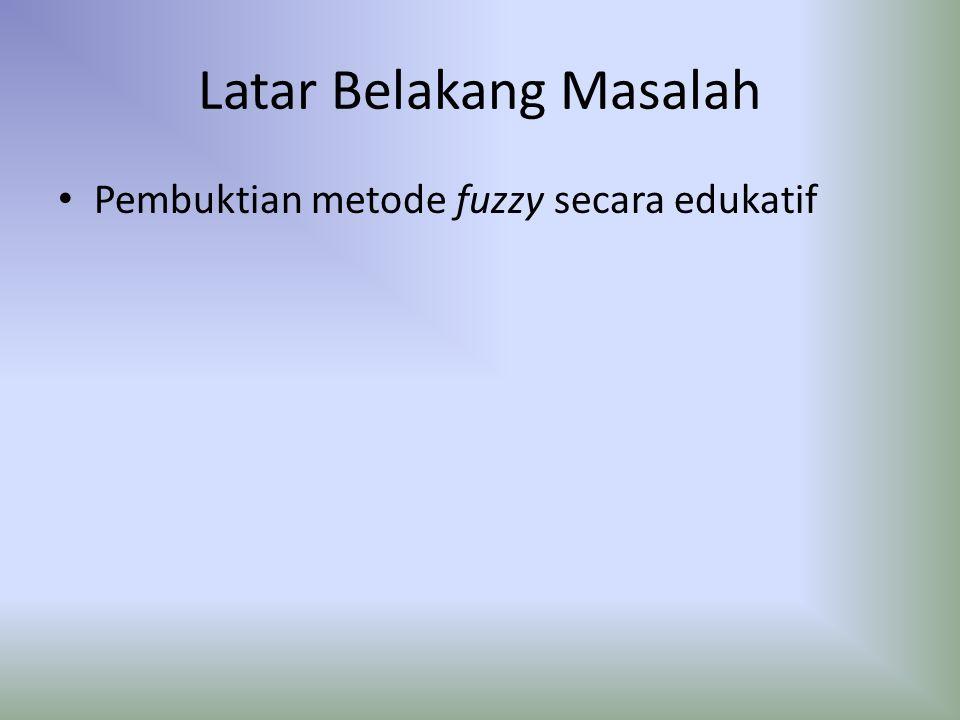 Latar Belakang Masalah Pembuktian metode fuzzy secara edukatif