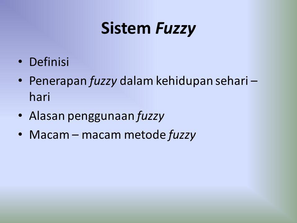 Sistem Fuzzy Definisi Penerapan fuzzy dalam kehidupan sehari – hari Alasan penggunaan fuzzy Macam – macam metode fuzzy