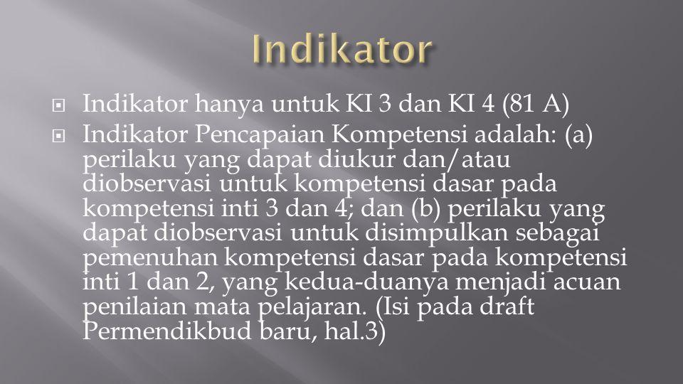  Indikator hanya untuk KI 3 dan KI 4 (81 A)  Indikator Pencapaian Kompetensi adalah: (a) perilaku yang dapat diukur dan/atau diobservasi untuk kompetensi dasar pada kompetensi inti 3 dan 4; dan (b) perilaku yang dapat diobservasi untuk disimpulkan sebagai pemenuhan kompetensi dasar pada kompetensi inti 1 dan 2, yang kedua-duanya menjadi acuan penilaian mata pelajaran.