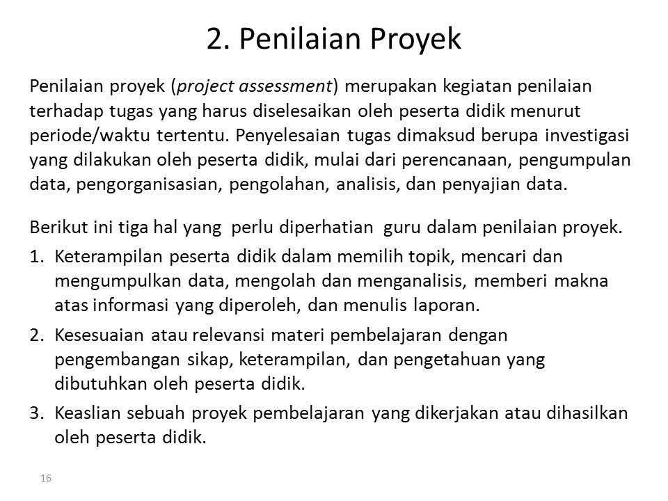 2. Penilaian Proyek Penilaian proyek (project assessment) merupakan kegiatan penilaian terhadap tugas yang harus diselesaikan oleh peserta didik menur