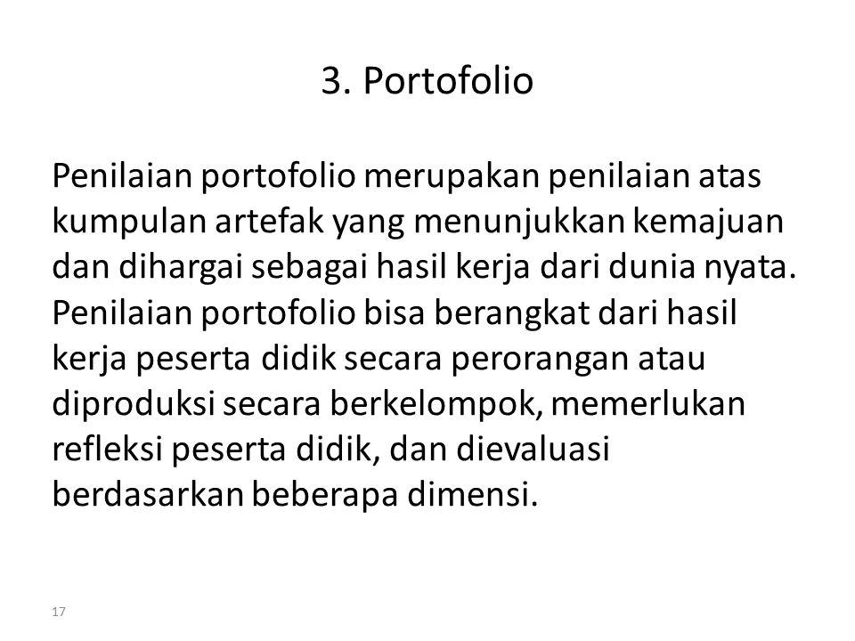 3. Portofolio Penilaian portofolio merupakan penilaian atas kumpulan artefak yang menunjukkan kemajuan dan dihargai sebagai hasil kerja dari dunia nya