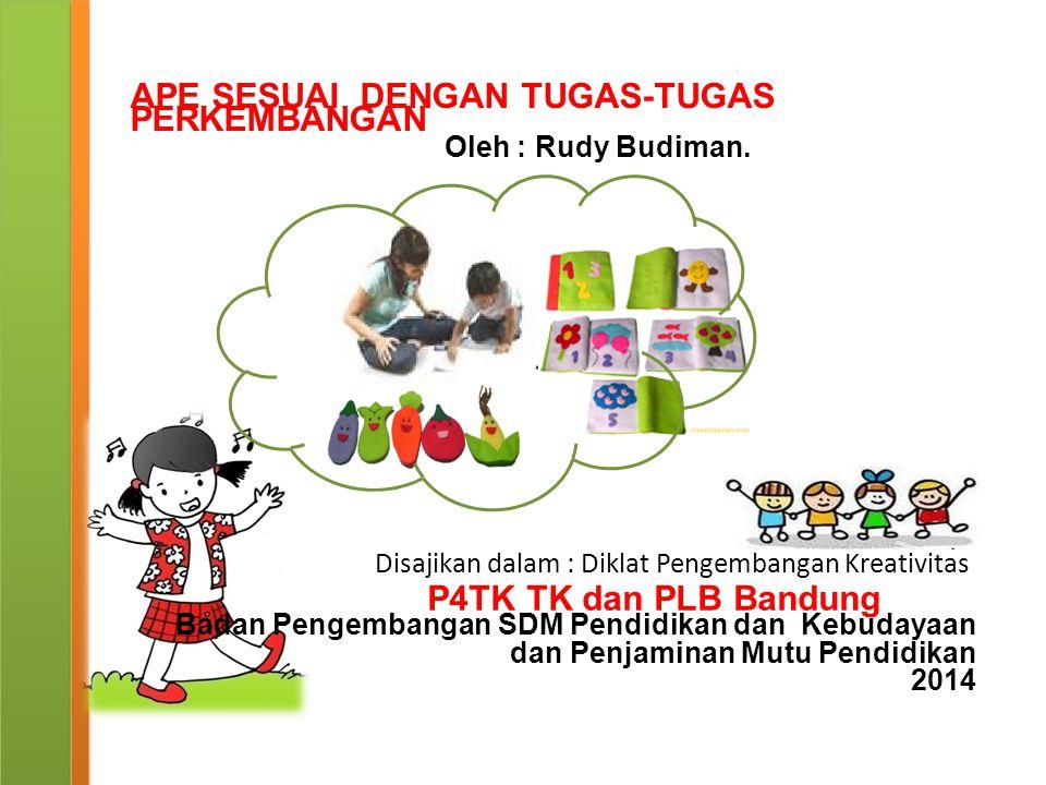 Disajikan dalam : Diklat Pengembangan Kreativitas P4TK TK dan PLB Bandung APE SESUAI DENGAN TUGAS-TUGAS PERKEMBANGAN Oleh : Rudy Budiman. Badan Pengem