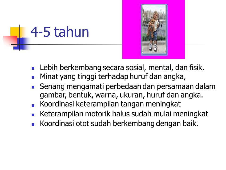 4-5 tahun Lebih berkembang secara sosial, mental, dan fisik. Minat yang tinggi terhadap huruf dan angka, Senang mengamati perbedaan dan persamaan dala