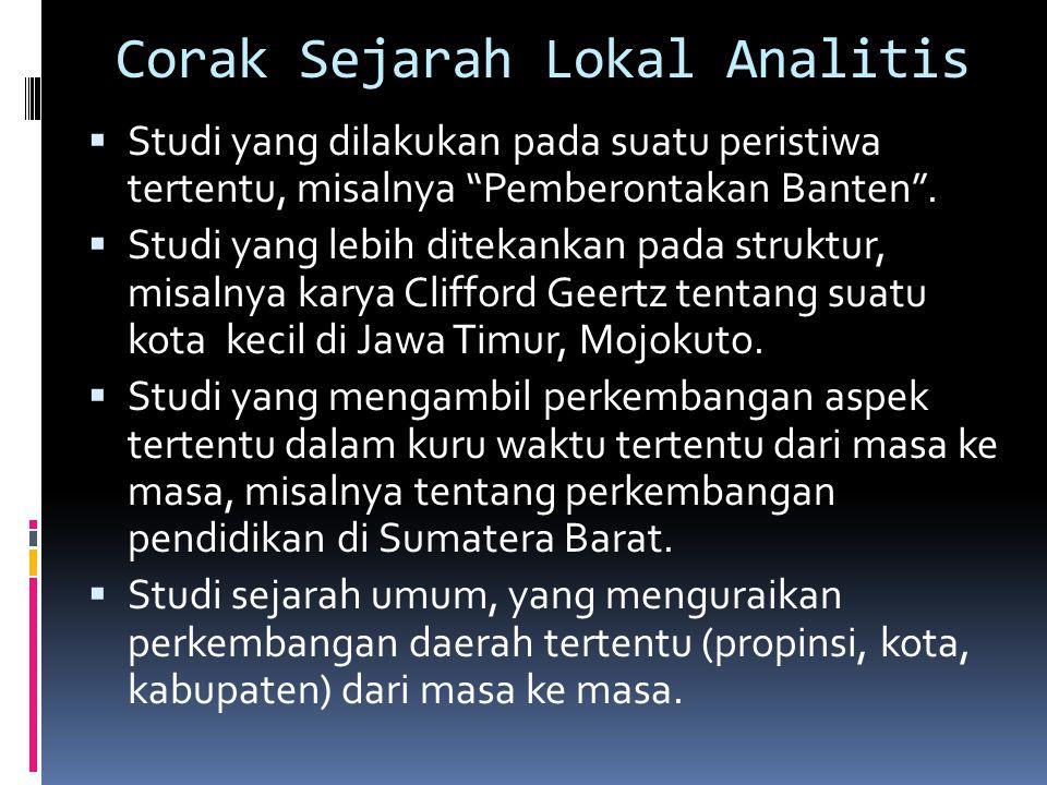 """Corak Sejarah Lokal Analitis  Studi yang dilakukan pada suatu peristiwa tertentu, misalnya """"Pemberontakan Banten"""".  Studi yang lebih ditekankan pada"""