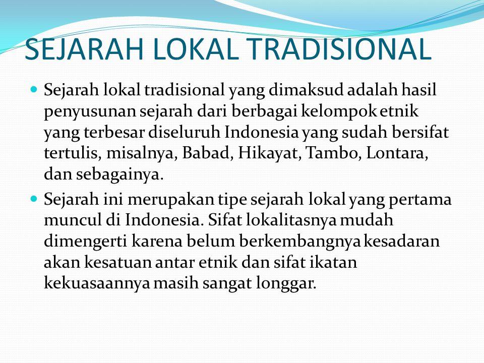 POSISI SEJARAH LOKAL TRADISIONAL Meskipun merupakan sejarah lokal yang pertama- tama berkembang di Indonesia, namun masih tetap bertahan, bukan saja sebagai warisan masa lampau komunitas, tetapi sering juga isinya masih dipercaya sebagai gambaran sejarah masa lalu.
