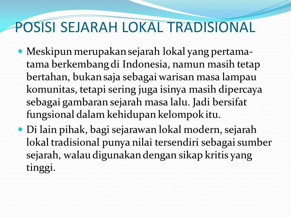 POSISI SEJARAH LOKAL TRADISIONAL Meskipun merupakan sejarah lokal yang pertama- tama berkembang di Indonesia, namun masih tetap bertahan, bukan saja s