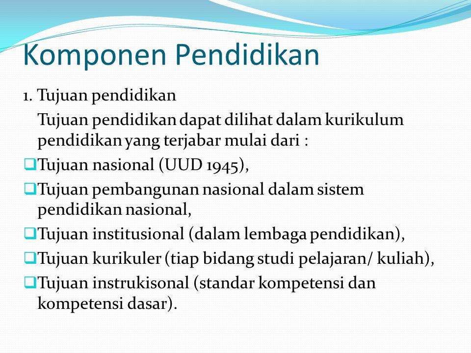 Komponen Pendidikan 1. Tujuan pendidikan Tujuan pendidikan dapat dilihat dalam kurikulum pendidikan yang terjabar mulai dari :  Tujuan nasional (UUD