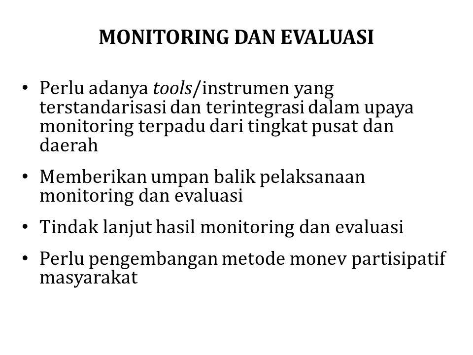 MONITORING DAN EVALUASI Perlu adanya tools/instrumen yang terstandarisasi dan terintegrasi dalam upaya monitoring terpadu dari tingkat pusat dan daera