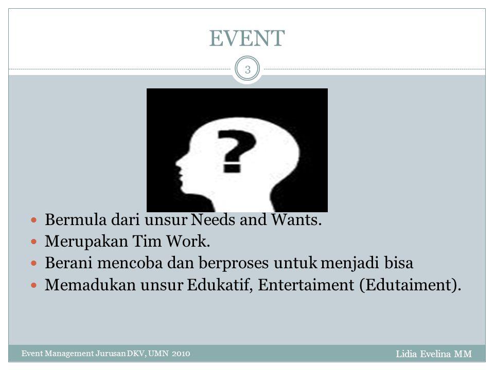 EVENT Lidia Evelina MM Event Management Jurusan DKV, UMN 2010 3 Bermula dari unsur Needs and Wants. Merupakan Tim Work. Berani mencoba dan berproses u
