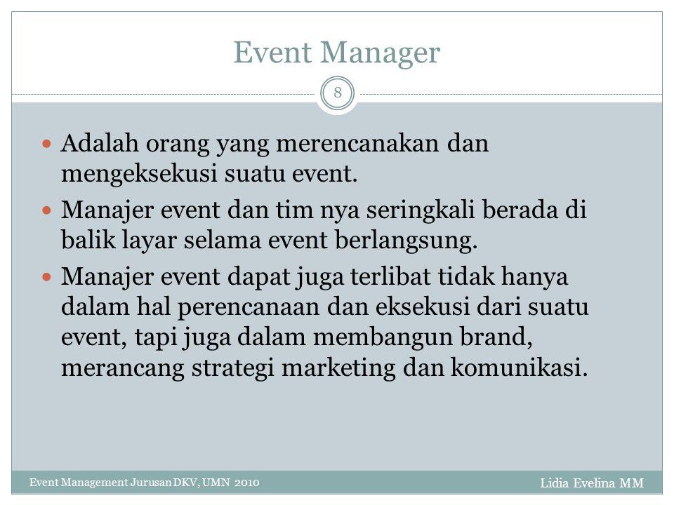 Event Manager Lidia Evelina MM Event Management Jurusan DKV, UMN 2010 8 Adalah orang yang merencanakan dan mengeksekusi suatu event. Manajer event dan