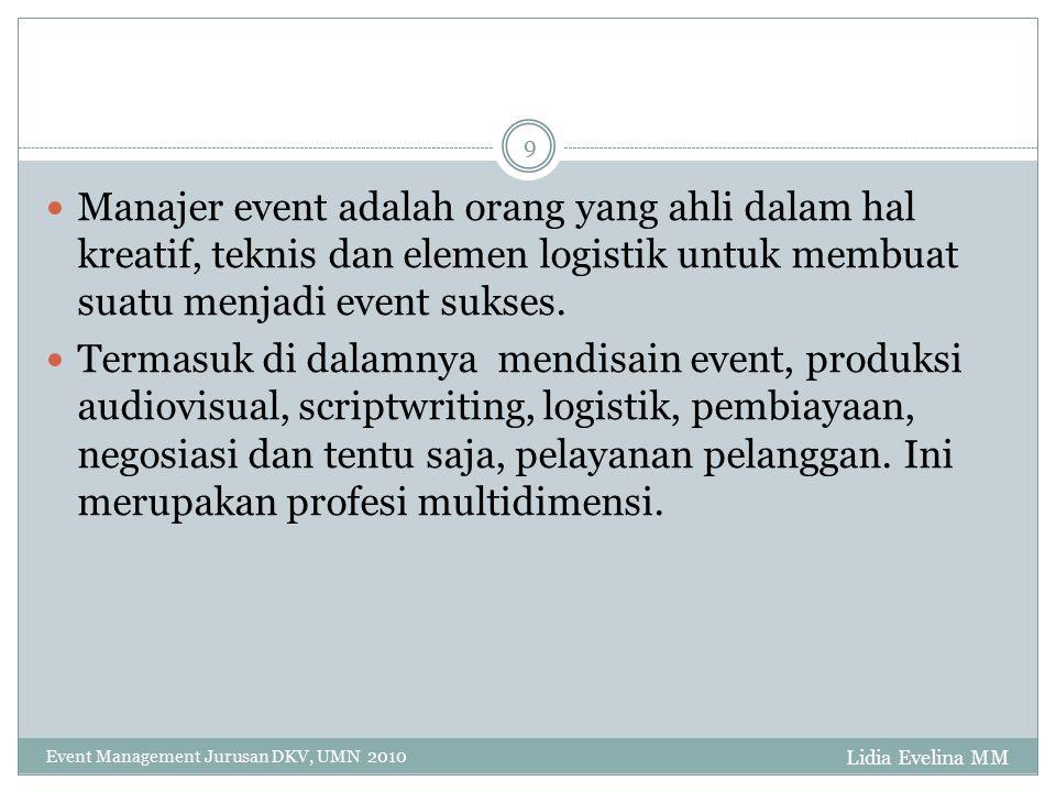 Lidia Evelina MM Event Management Jurusan DKV, UMN 2010 9 Manajer event adalah orang yang ahli dalam hal kreatif, teknis dan elemen logistik untuk membuat suatu menjadi event sukses.